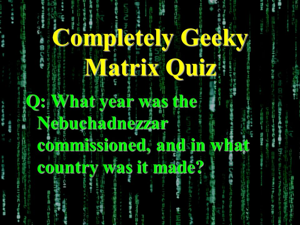 Completely Geeky Matrix Quiz Q: What year was the Nebuchadnezzar commissioned, and in what country was it made?