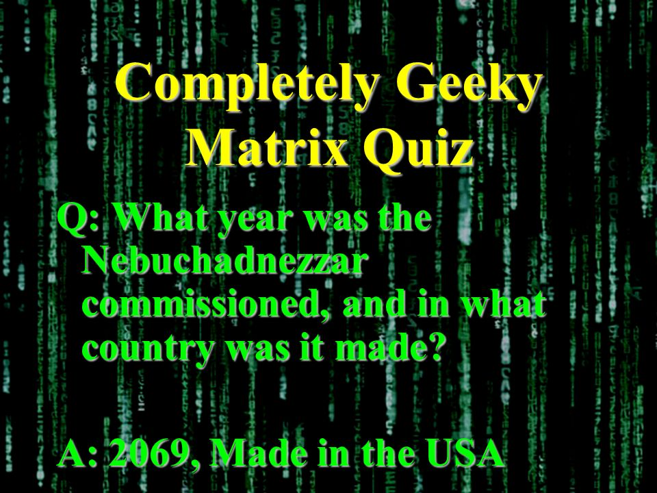 Completely Geeky Matrix Quiz Q: What year was the Nebuchadnezzar commissioned, and in what country was it made.