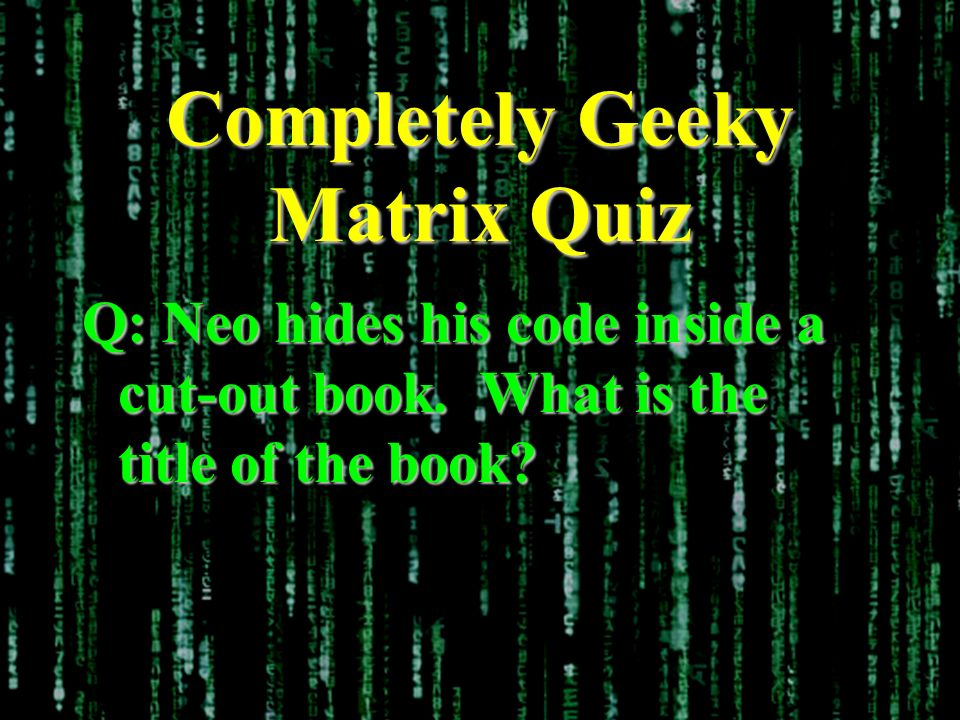 Completely Geeky Matrix Quiz Q: Neo hides his code inside a cut-out book. What is the title of the book?