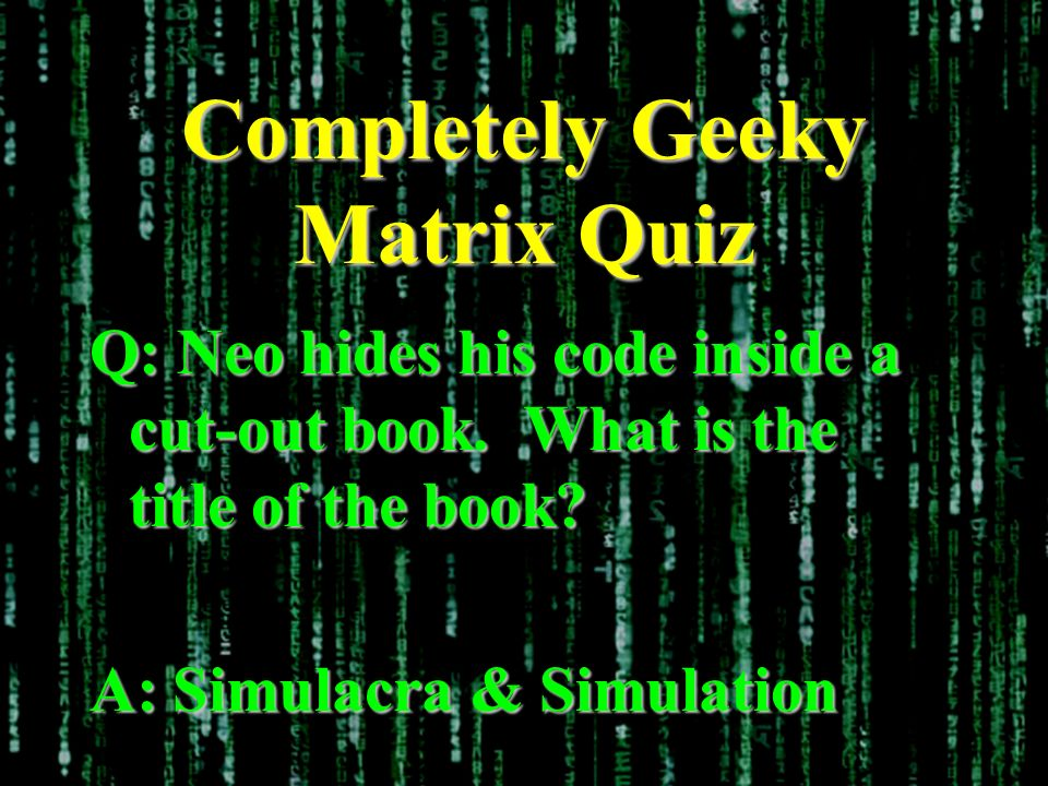 Completely Geeky Matrix Quiz Q: Neo hides his code inside a cut-out book. What is the title of the book? A: Simulacra & Simulation