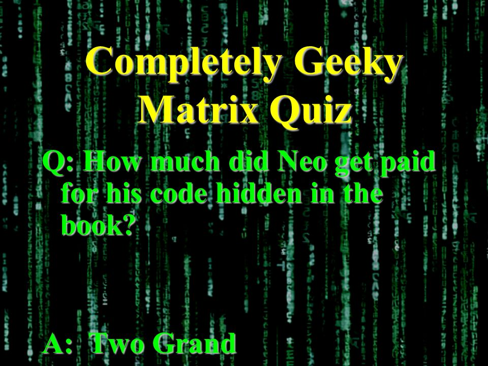 Completely Geeky Matrix Quiz Q: How much did Neo get paid for his code hidden in the book? A: Two Grand