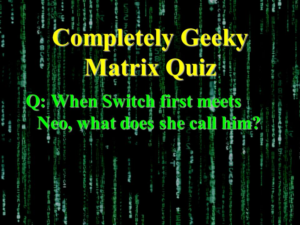 Completely Geeky Matrix Quiz Q: When Switch first meets Neo, what does she call him?