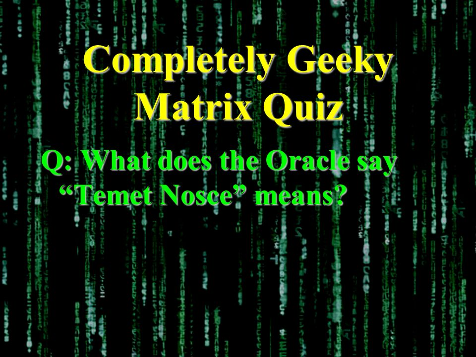 Completely Geeky Matrix Quiz Q: What does the Oracle say Temet Nosce means