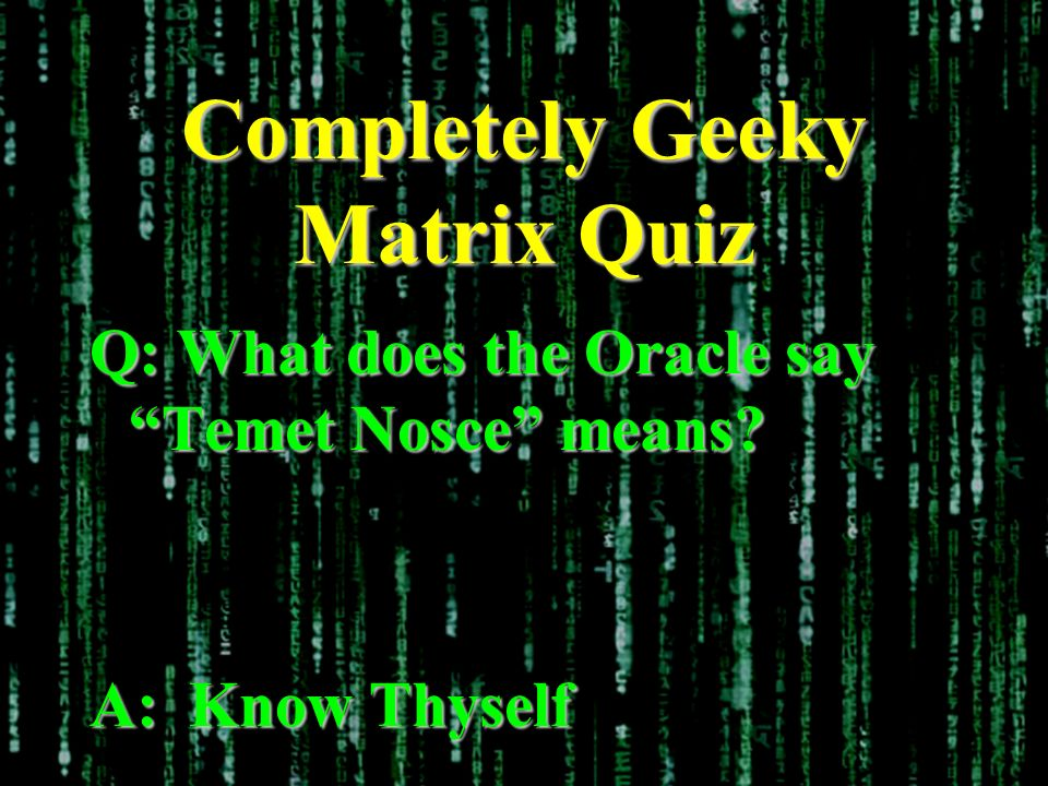 Completely Geeky Matrix Quiz Q: What does the Oracle say Temet Nosce means A: Know Thyself