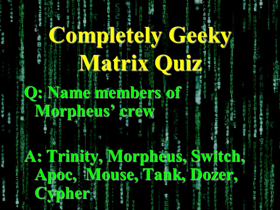 Completely Geeky Matrix Quiz Q: Name members of Morpheus crew A: Trinity, Morpheus, Switch, Apoc, Mouse, Tank, Dozer, Cypher