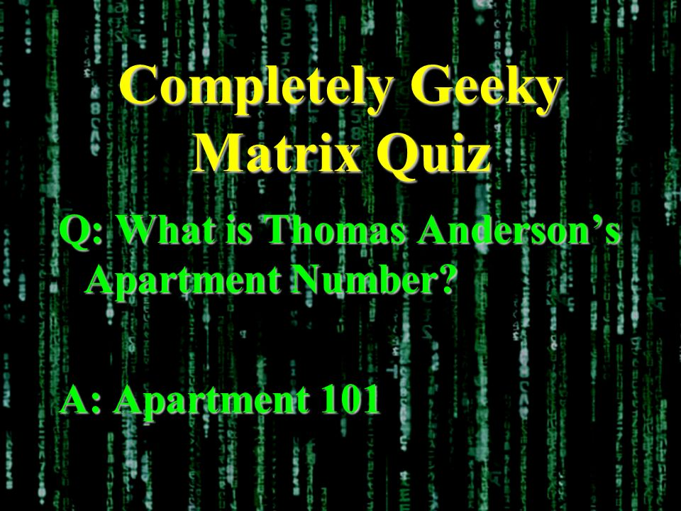Completely Geeky Matrix Quiz Q: What is Thomas Andersons Apartment Number? A: Apartment 101