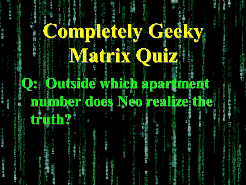 Completely Geeky Matrix Quiz Q: Outside which apartment number does Neo realize the truth?
