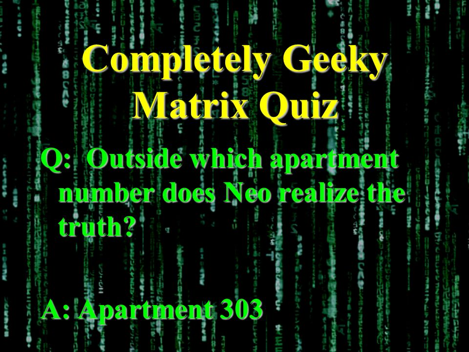 Completely Geeky Matrix Quiz Q: Outside which apartment number does Neo realize the truth.