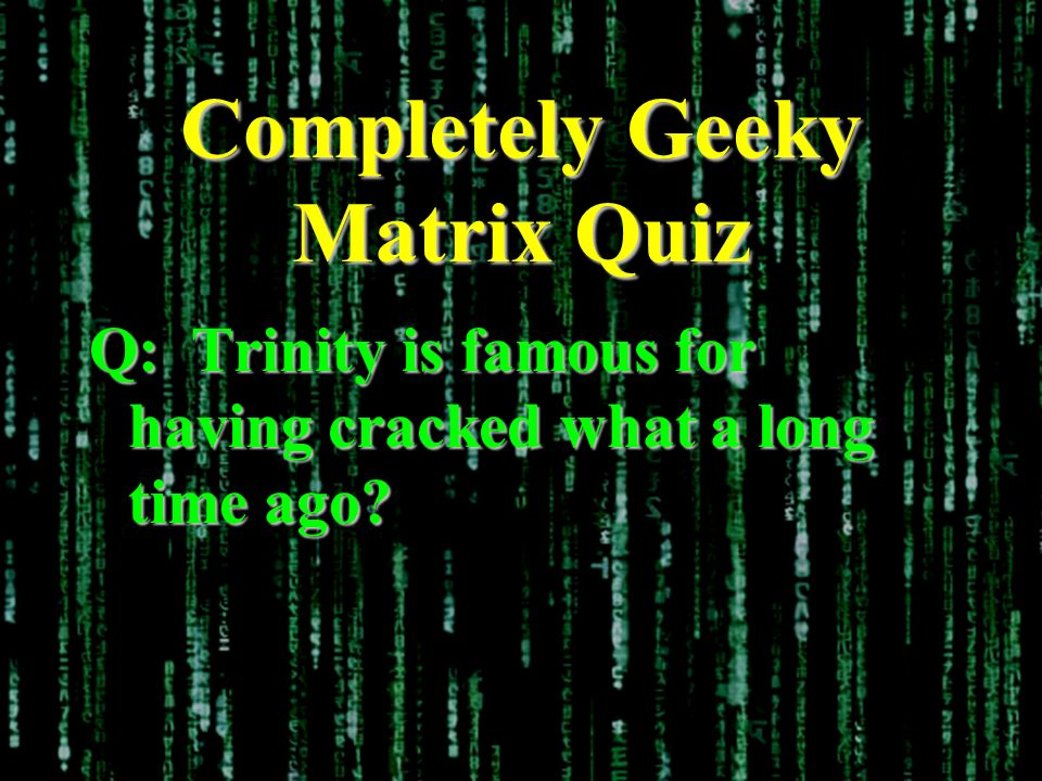 Completely Geeky Matrix Quiz Q: Trinity is famous for having cracked what a long time ago