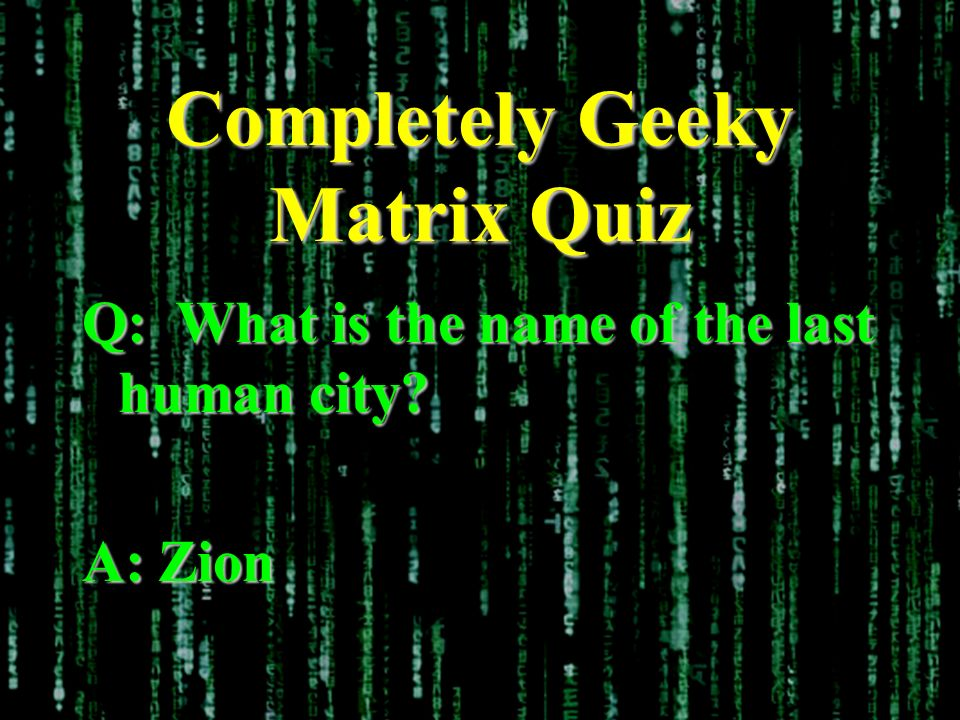 Completely Geeky Matrix Quiz Q: What is the name of the last human city A: Zion
