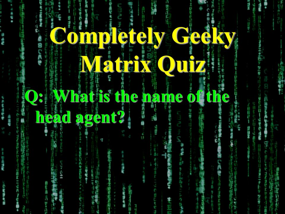 Completely Geeky Matrix Quiz Q: What is the name of the head agent?