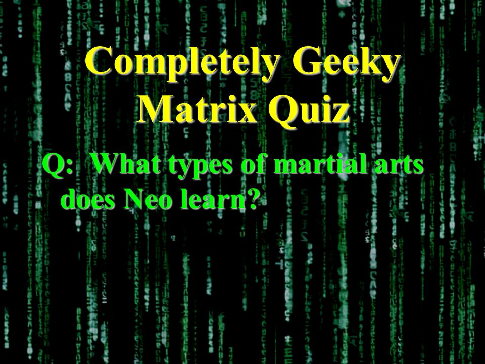 Completely Geeky Matrix Quiz Q: What types of martial arts does Neo learn