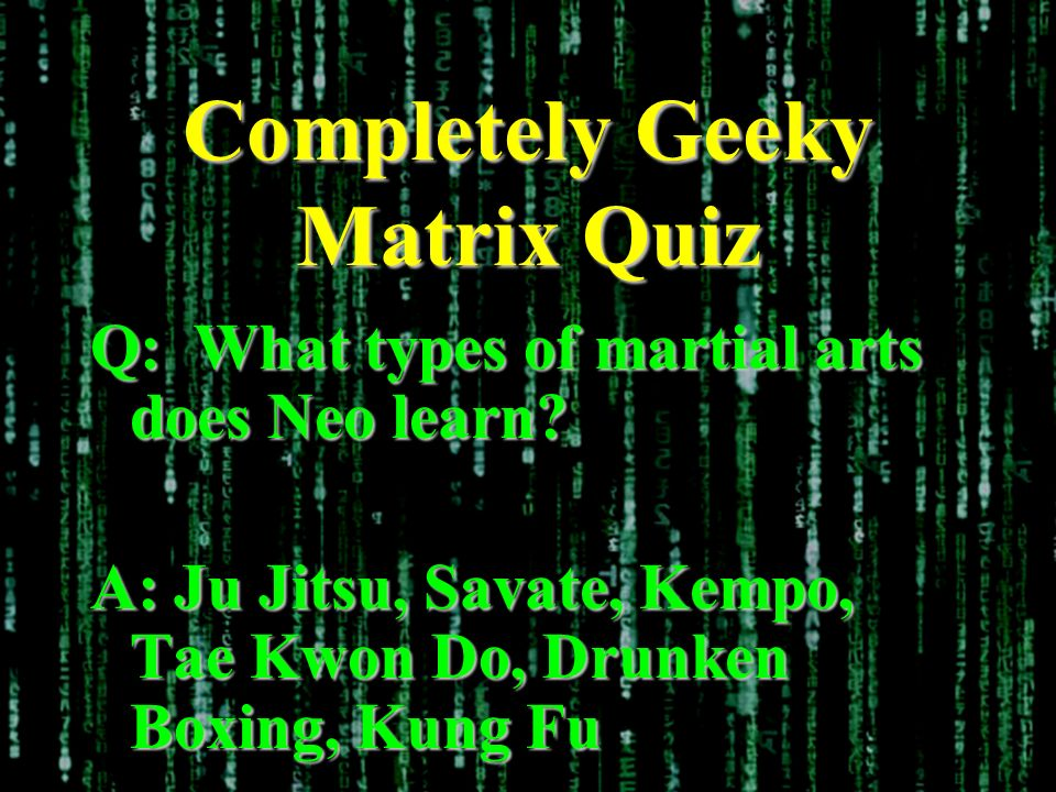 Completely Geeky Matrix Quiz Q: What types of martial arts does Neo learn? A: Ju Jitsu, Savate, Kempo, Tae Kwon Do, Drunken Boxing, Kung Fu