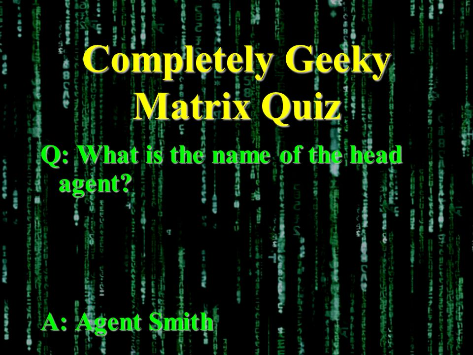 Completely Geeky Matrix Quiz Q: What is the name of the head agent? A: Agent Smith