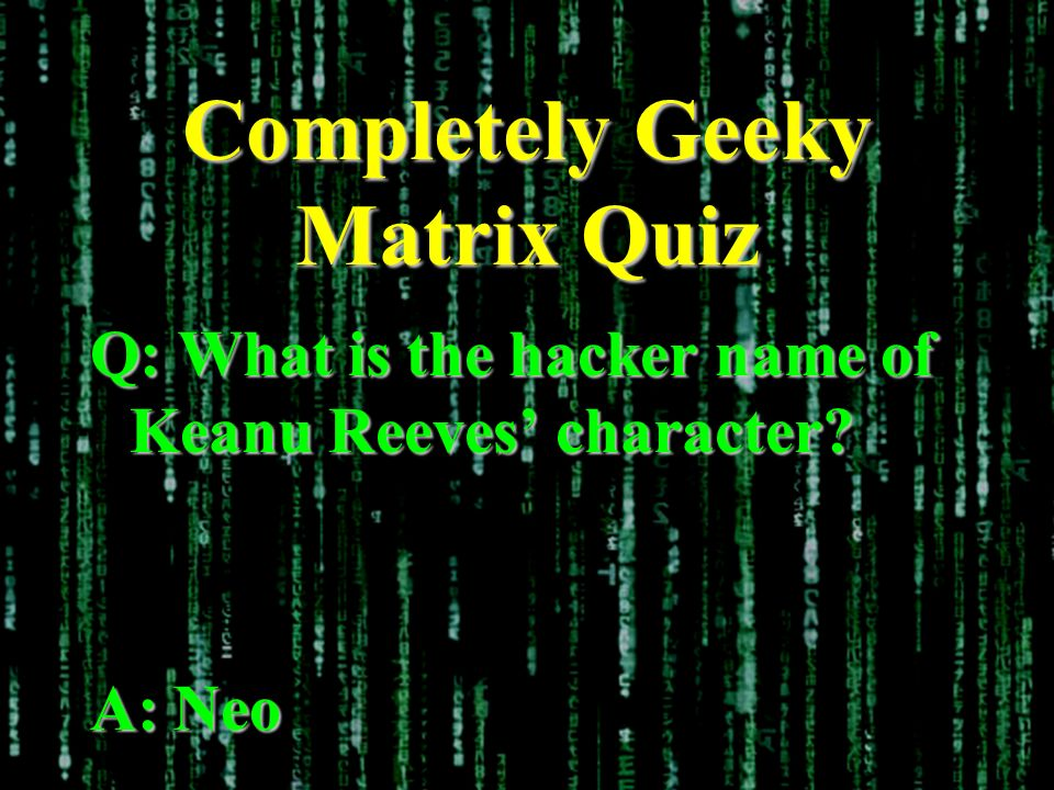 Completely Geeky Matrix Quiz Q: What is the hacker name of Keanu Reeves character A: Neo