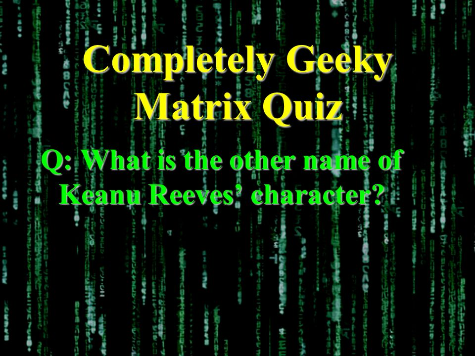 Completely Geeky Matrix Quiz Q: What is the other name of Keanu Reeves character