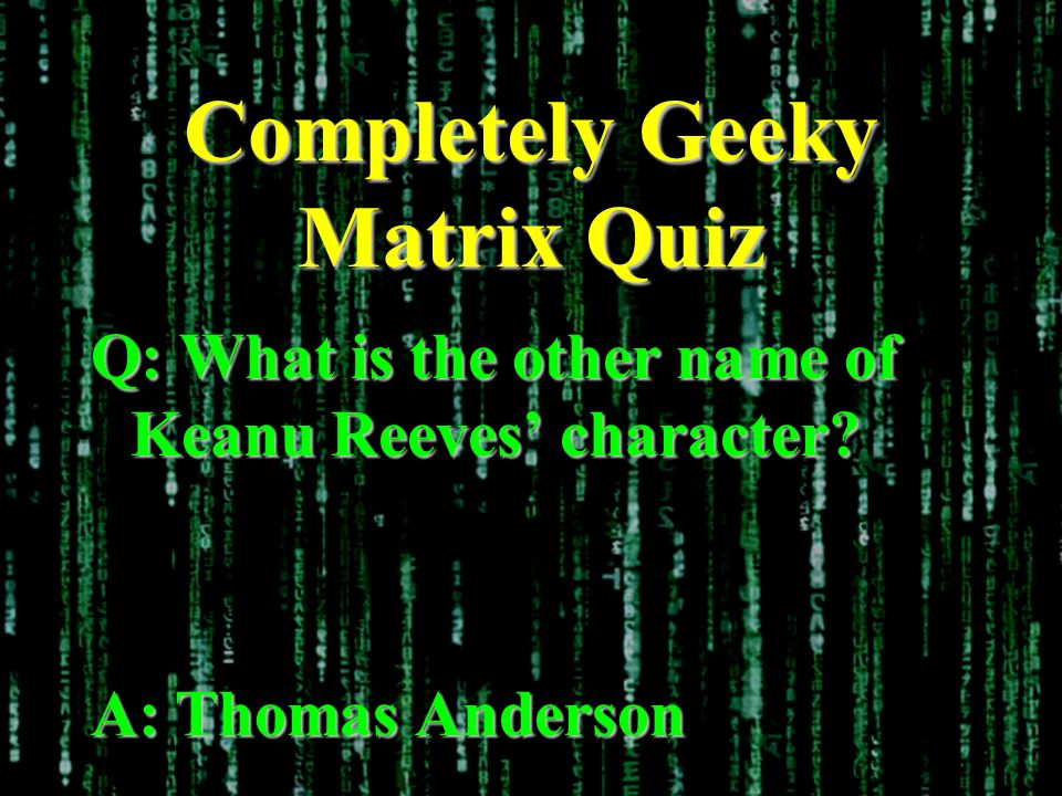 Completely Geeky Matrix Quiz Q: What is the other name of Keanu Reeves character? A: Thomas Anderson