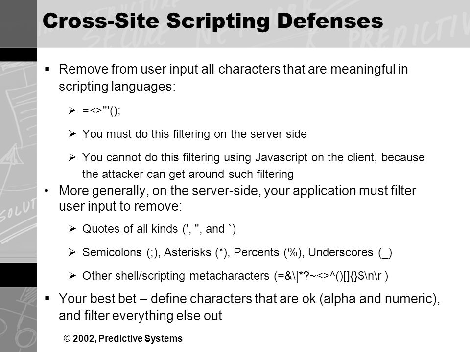 © 2002, Predictive Systems Cross-Site Scripting Defenses Remove from user input all characters that are meaningful in scripting languages: =<> (); You must do this filtering on the server side You cannot do this filtering using Javascript on the client, because the attacker can get around such filtering More generally, on the server-side, your application must filter user input to remove: Quotes of all kinds ( , , and `) Semicolons (;), Asterisks (*), Percents (%), Underscores (_) Other shell/scripting metacharacters (=&\|* ~<>^()[]{}$\n\r ) Your best bet – define characters that are ok (alpha and numeric), and filter everything else out