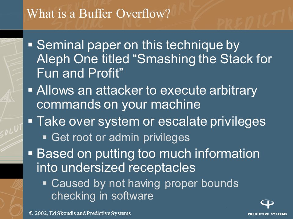 © 2002, Ed Skoudis and Predictive Systems What is a Buffer Overflow? Seminal paper on this technique by Aleph One titled Smashing the Stack for Fun an