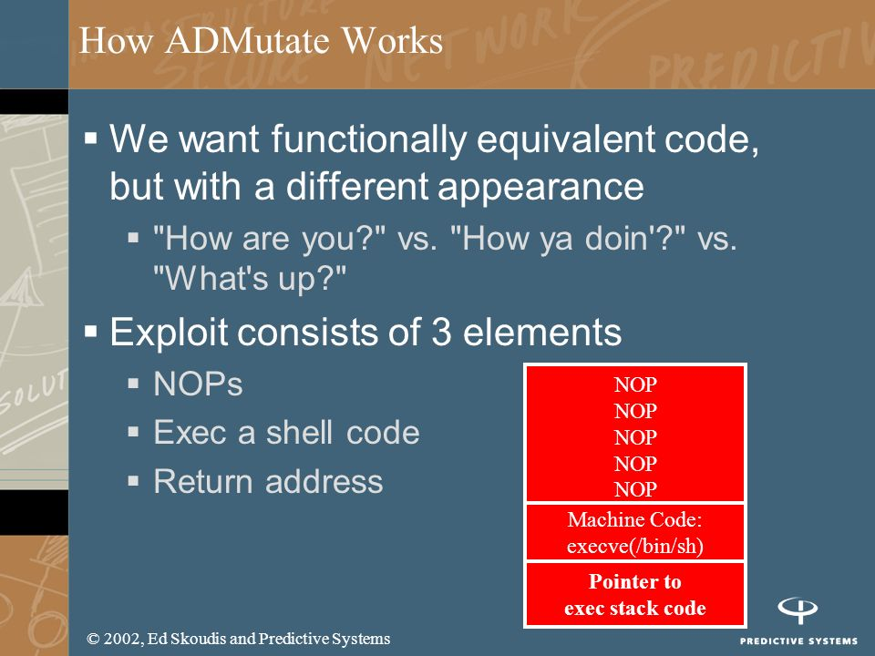 © 2002, Ed Skoudis and Predictive Systems How ADMutate Works We want functionally equivalent code, but with a different appearance