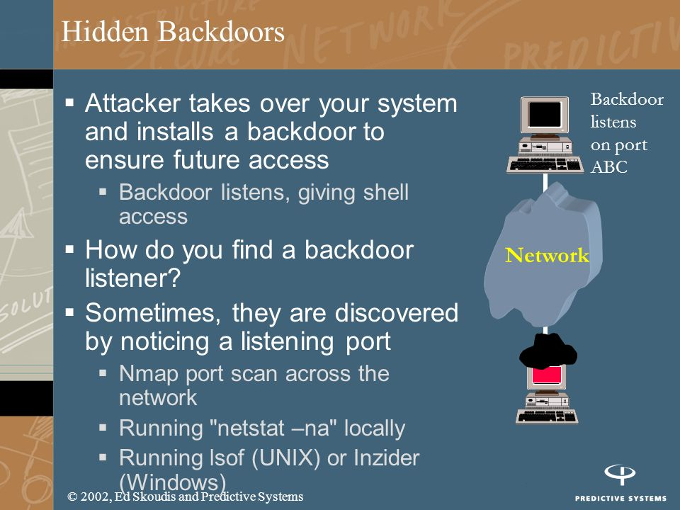 © 2002, Ed Skoudis and Predictive Systems Hidden Backdoors Attacker takes over your system and installs a backdoor to ensure future access Backdoor li