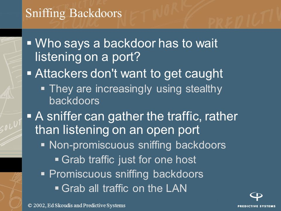 © 2002, Ed Skoudis and Predictive Systems Sniffing Backdoors Who says a backdoor has to wait listening on a port? Attackers don't want to get caught T