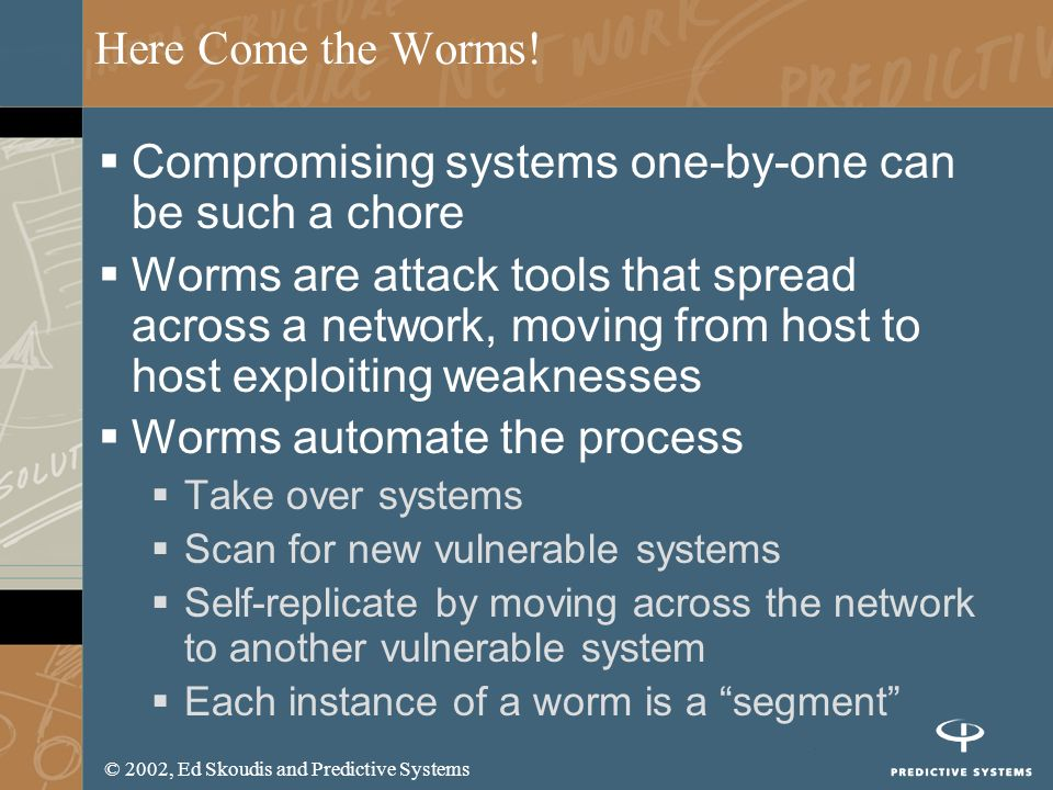 © 2002, Ed Skoudis and Predictive Systems Here Come the Worms! Compromising systems one-by-one can be such a chore Worms are attack tools that spread