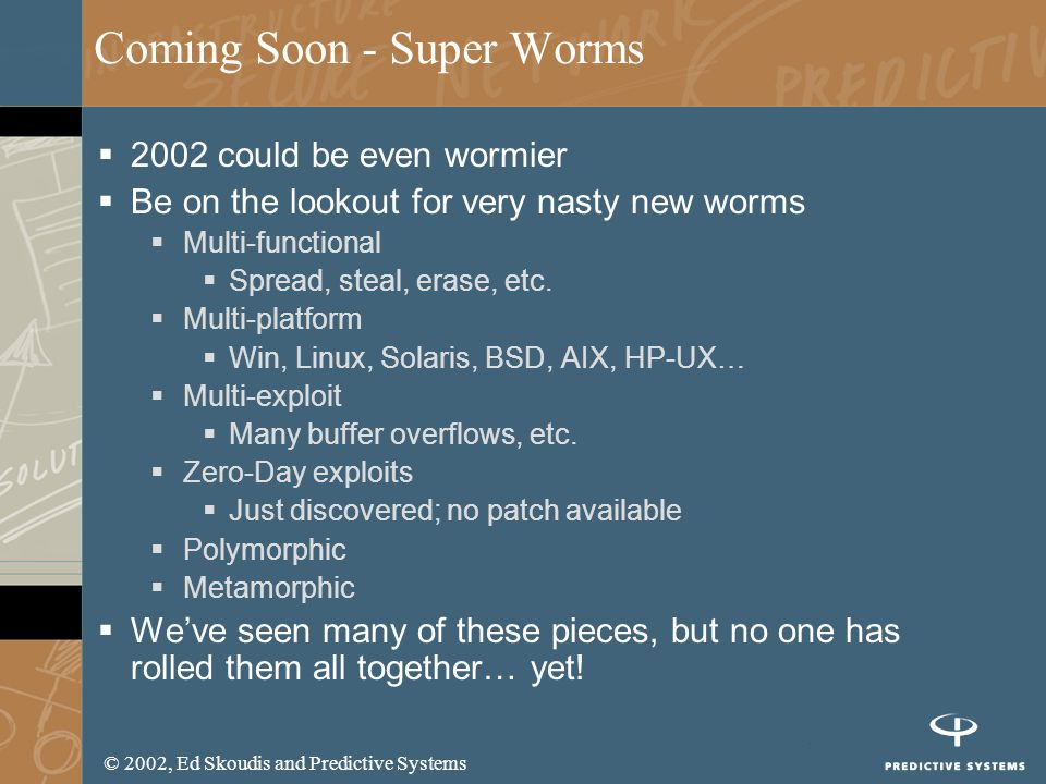 © 2002, Ed Skoudis and Predictive Systems Coming Soon - Super Worms 2002 could be even wormier Be on the lookout for very nasty new worms Multi-functi