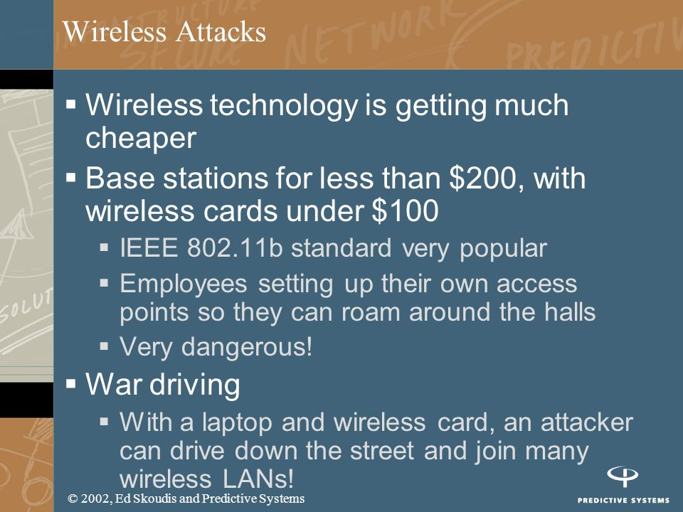 © 2002, Ed Skoudis and Predictive Systems Wireless Attacks Wireless technology is getting much cheaper Base stations for less than $200, with wireless