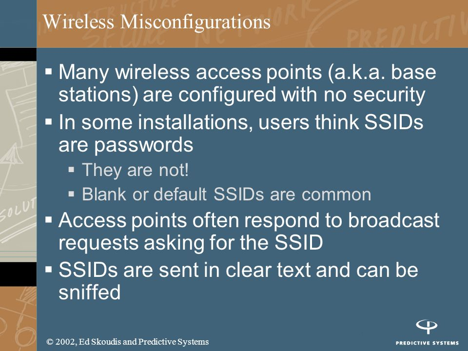 © 2002, Ed Skoudis and Predictive Systems Wireless Misconfigurations Many wireless access points (a.k.a. base stations) are configured with no securit