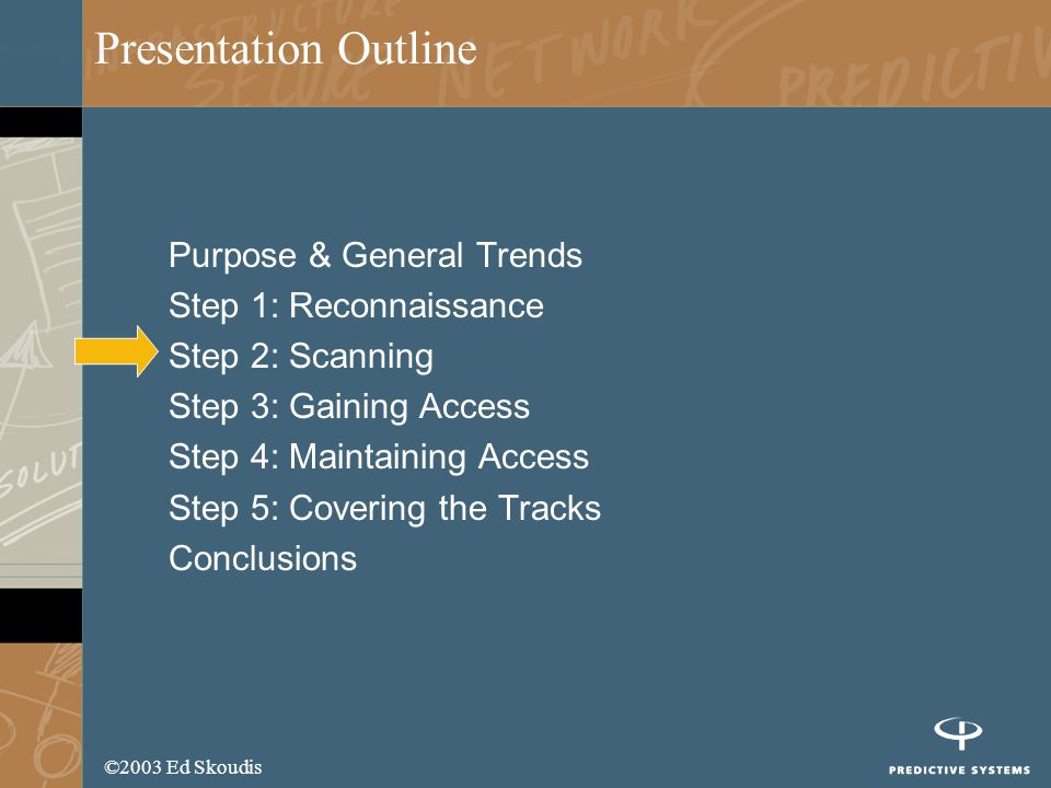 ©2003 Ed Skoudis Presentation Outline Purpose & General Trends Step 1: Reconnaissance Step 2: Scanning Step 3: Gaining Access Step 4: Maintaining Access Step 5: Covering the Tracks Conclusions