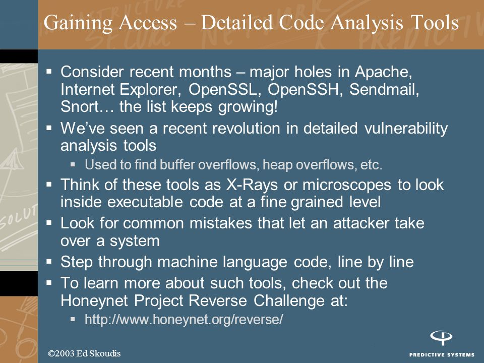 ©2003 Ed Skoudis Gaining Access – Detailed Code Analysis Tools Consider recent months – major holes in Apache, Internet Explorer, OpenSSL, OpenSSH, Sendmail, Snort… the list keeps growing.