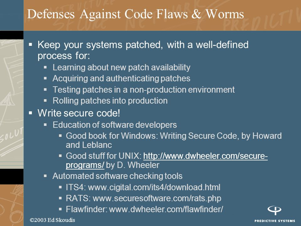 ©2003 Ed Skoudis Defenses Against Code Flaws & Worms Keep your systems patched, with a well-defined process for: Learning about new patch availability Acquiring and authenticating patches Testing patches in a non-production environment Rolling patches into production Write secure code.
