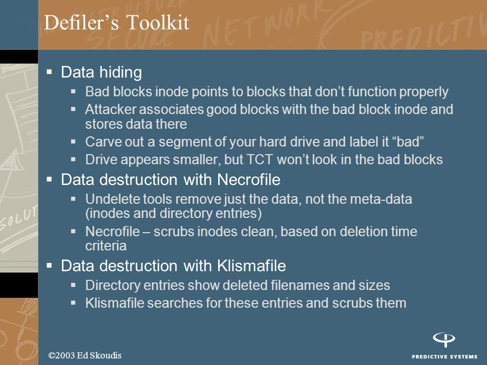 ©2003 Ed Skoudis Defilers Toolkit Data hiding Bad blocks inode points to blocks that dont function properly Attacker associates good blocks with the bad block inode and stores data there Carve out a segment of your hard drive and label it bad Drive appears smaller, but TCT wont look in the bad blocks Data destruction with Necrofile Undelete tools remove just the data, not the meta-data (inodes and directory entries) Necrofile – scrubs inodes clean, based on deletion time criteria Data destruction with Klismafile Directory entries show deleted filenames and sizes Klismafile searches for these entries and scrubs them