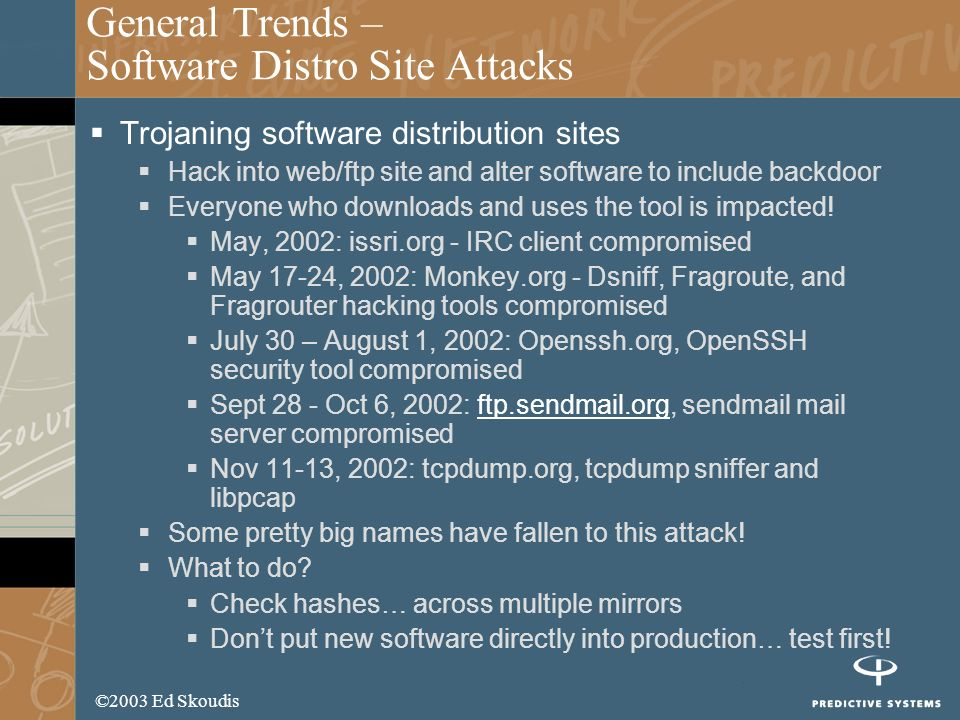 ©2003 Ed Skoudis General Trends – Software Distro Site Attacks Trojaning software distribution sites Hack into web/ftp site and alter software to include backdoor Everyone who downloads and uses the tool is impacted.