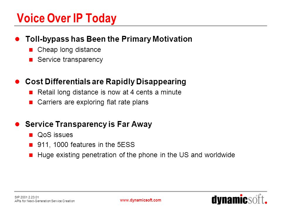 www.dynamicsoft.com SIP 2001 2.23.01 APIs for Next-Generation Service Creation SIP Servlets Direct Application of HTTP Servlet Model to SIP Java-based API Telecommunications application is a set of SIP (and HTTP!) servlets SIP servlets process a particular SIP request or response SIP servlets can create and access session data, call data, transaction data SIP servlet container provides same functions as http container CAR file equivalent of WAR file SIP Servlets Car File SIP Server Developer