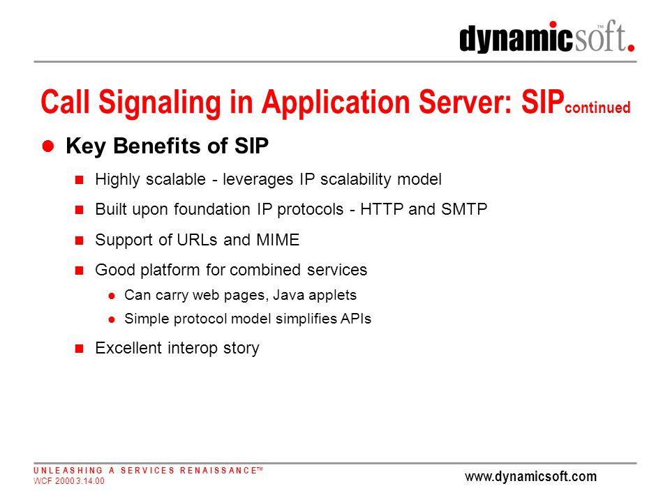 www.dynamicsoft.com U N L E A S H I N G A S E R V I C E S R E N A I S S A N C E WCF 2000 3.14.00 Call Signaling in Application Server: SIP continued Key Benefits of SIP Highly scalable - leverages IP scalability model Built upon foundation IP protocols - HTTP and SMTP Support of URLs and MIME Good platform for combined services Can carry web pages, Java applets Simple protocol model simplifies APIs Excellent interop story