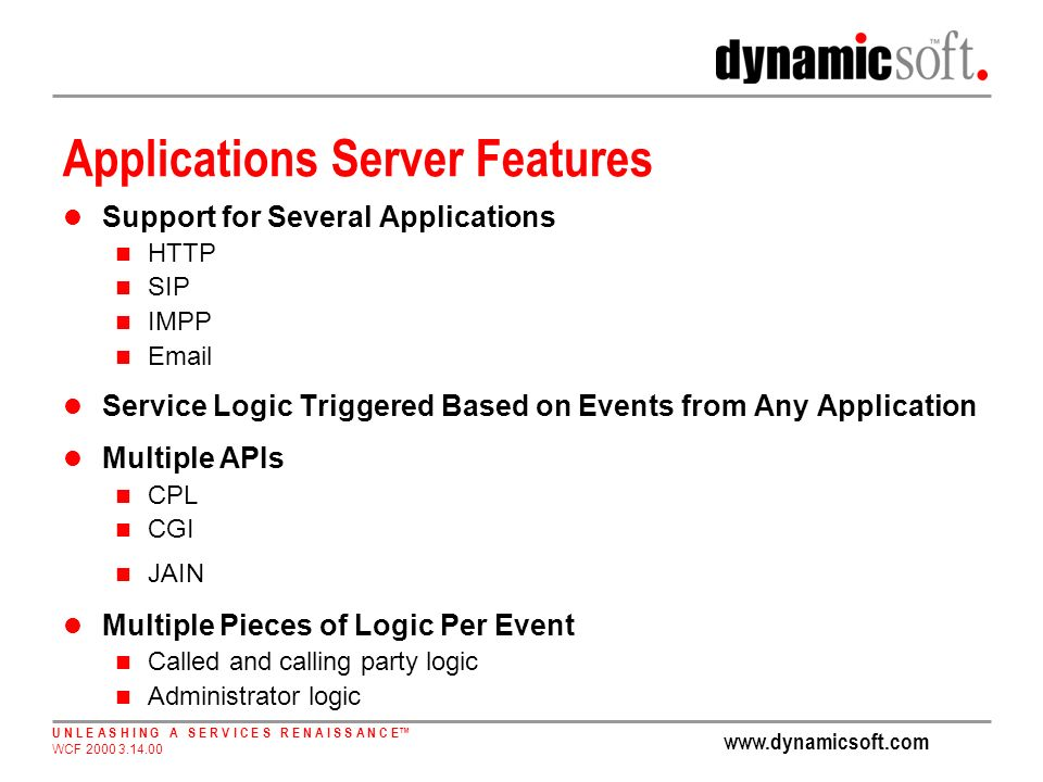 www.dynamicsoft.com U N L E A S H I N G A S E R V I C E S R E N A I S S A N C E WCF 2000 3.14.00 Applications Server Features Support for Several Applications HTTP SIP IMPP Email Service Logic Triggered Based on Events from Any Application Multiple APIs CPL CGI JAIN Multiple Pieces of Logic Per Event Called and calling party logic Administrator logic