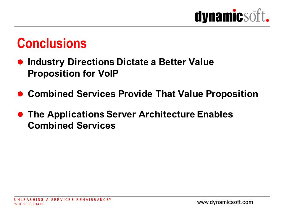 U N L E A S H I N G A S E R V I C E S R E N A I S S A N C E WCF Conclusions Industry Directions Dictate a Better Value Proposition for VoIP Combined Services Provide That Value Proposition The Applications Server Architecture Enables Combined Services