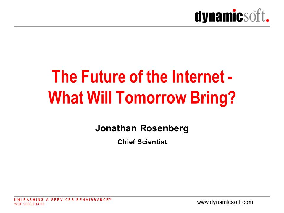 www.dynamicsoft.com U N L E A S H I N G A S E R V I C E S R E N A I S S A N C E WCF 2000 3.14.00 The Future of the Internet - What Will Tomorrow Bring.