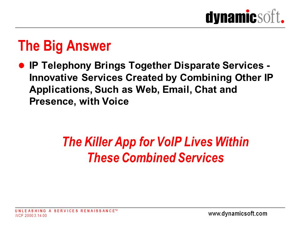 U N L E A S H I N G A S E R V I C E S R E N A I S S A N C E WCF The Big Answer IP Telephony Brings Together Disparate Services - Innovative Services Created by Combining Other IP Applications, Such as Web,  , Chat and Presence, with Voice The Killer App for VoIP Lives Within These Combined Services