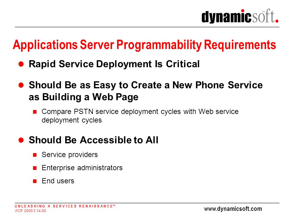 U N L E A S H I N G A S E R V I C E S R E N A I S S A N C E WCF Applications Server Programmability Requirements Rapid Service Deployment Is Critical Should Be as Easy to Create a New Phone Service as Building a Web Page Compare PSTN service deployment cycles with Web service deployment cycles Should Be Accessible to All Service providers Enterprise administrators End users