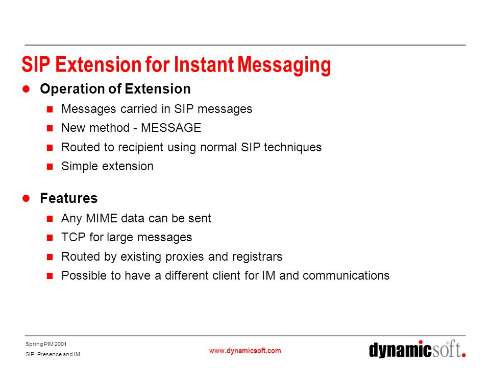 www.dynamicsoft.com Spring PIM 2001 SIP, Presence and IM SIP Extension for Instant Messaging Operation of Extension Messages carried in SIP messages N