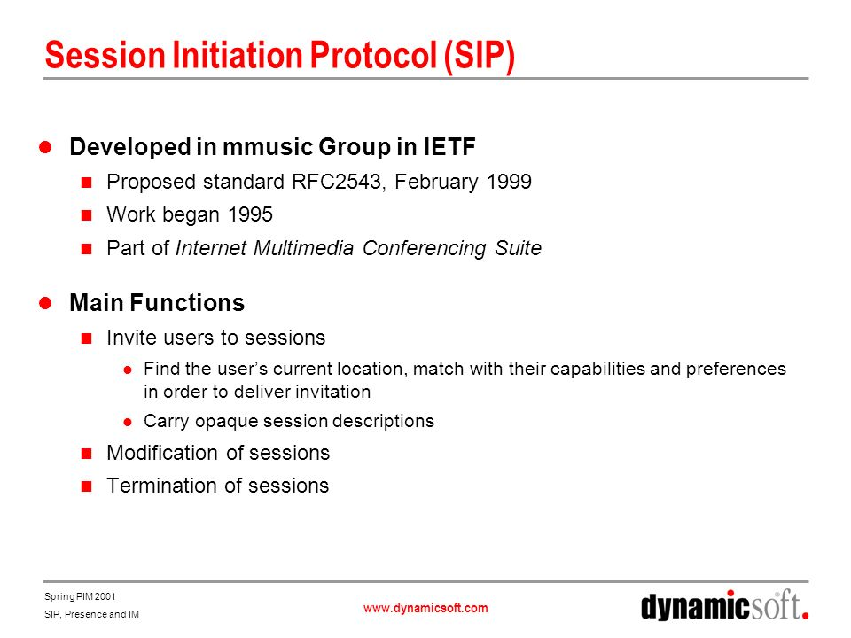 www.dynamicsoft.com Spring PIM 2001 SIP, Presence and IM Advantages of Using SIP For Presence and IM Reduces Management Costs One infrastructure instead of two One NOC instead of two One set of managers instead of two Enables New Combined Services Combined services integrate voice, video, IM, presence, web amd email These new services will be a killer app for communications on the Internet Delivery of combined services is greatly simplified by alignment of presence and communication signaling protocols