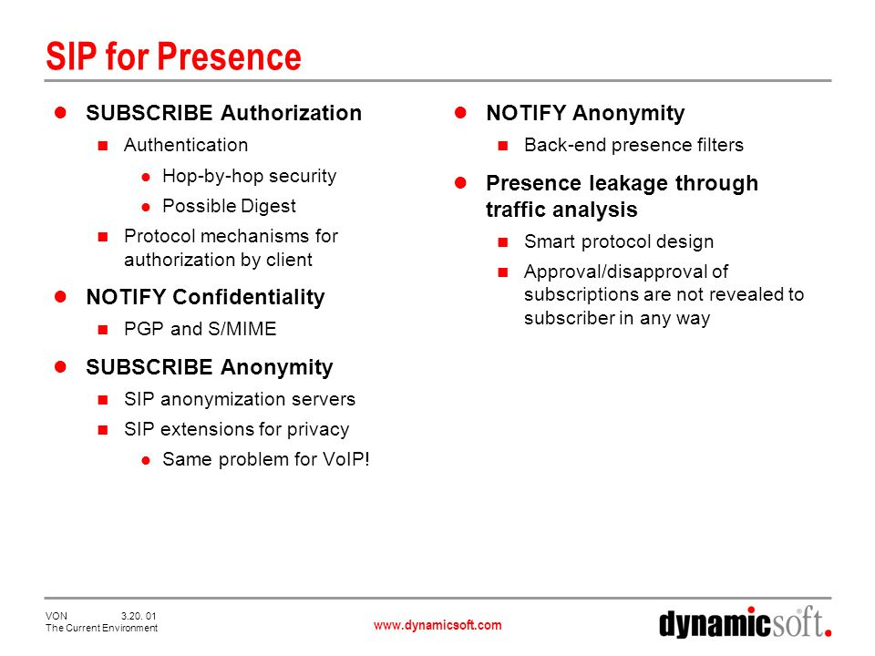www.dynamicsoft.com VON 3.20. 01 The Current Environment SIP for Presence SUBSCRIBE Authorization Authentication Hop-by-hop security Possible Digest P