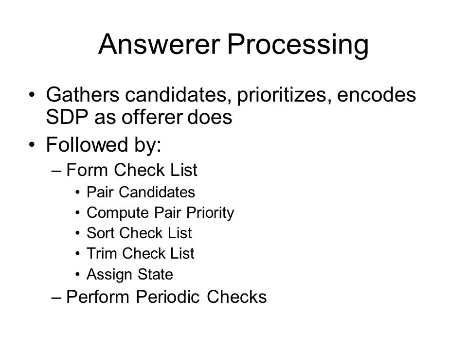 Answerer Processing Gathers candidates, prioritizes, encodes SDP as offerer does Followed by: –Form Check List Pair Candidates Compute Pair Priority S