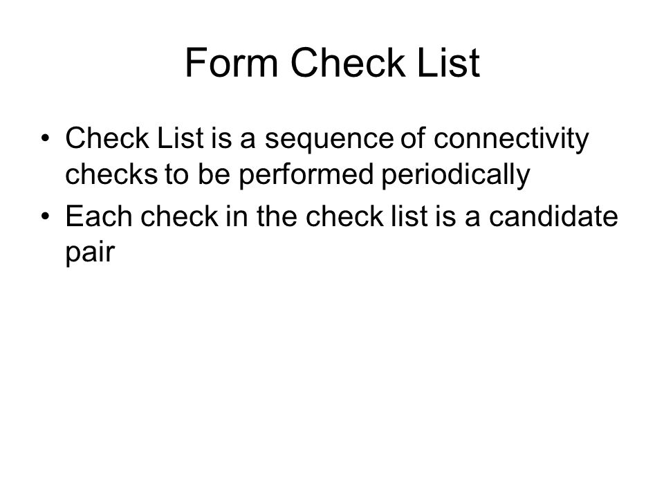Form Check List Check List is a sequence of connectivity checks to be performed periodically Each check in the check list is a candidate pair