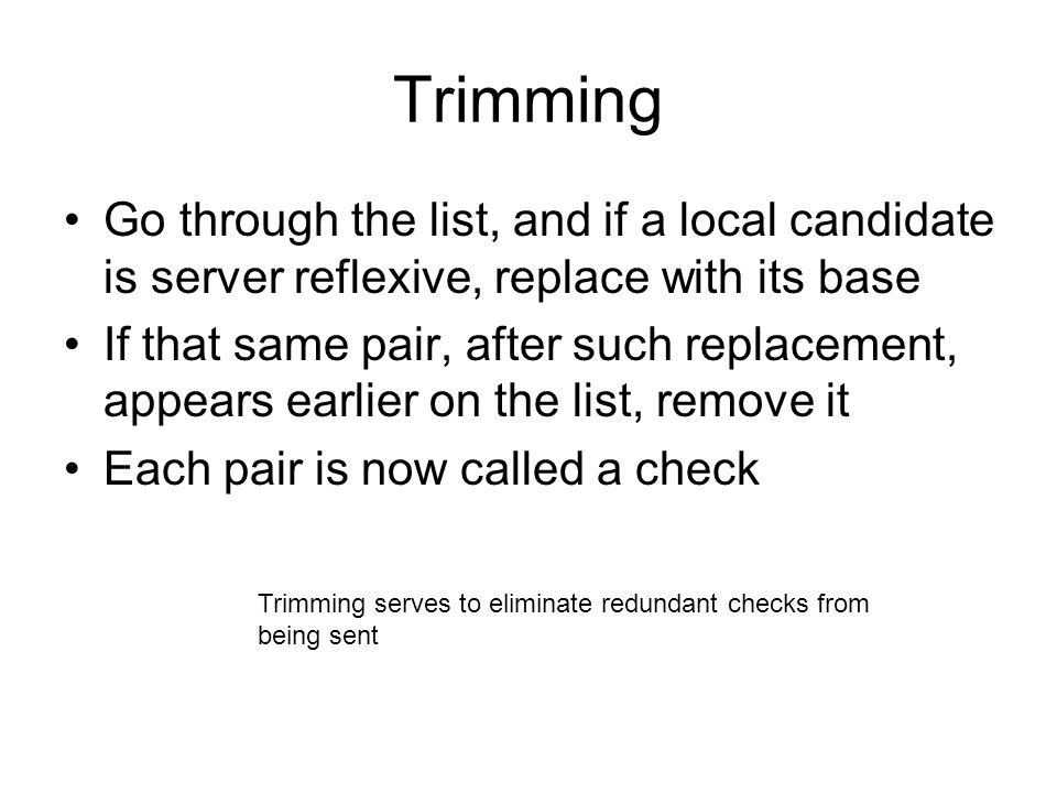 Trimming Go through the list, and if a local candidate is server reflexive, replace with its base If that same pair, after such replacement, appears e