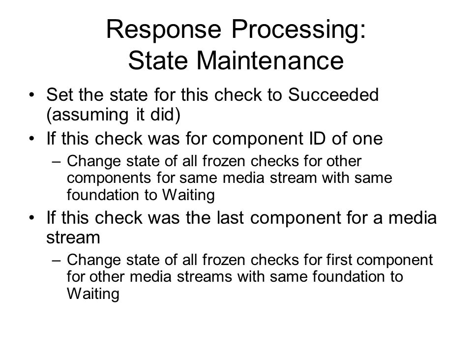 Response Processing: State Maintenance Set the state for this check to Succeeded (assuming it did) If this check was for component ID of one –Change s