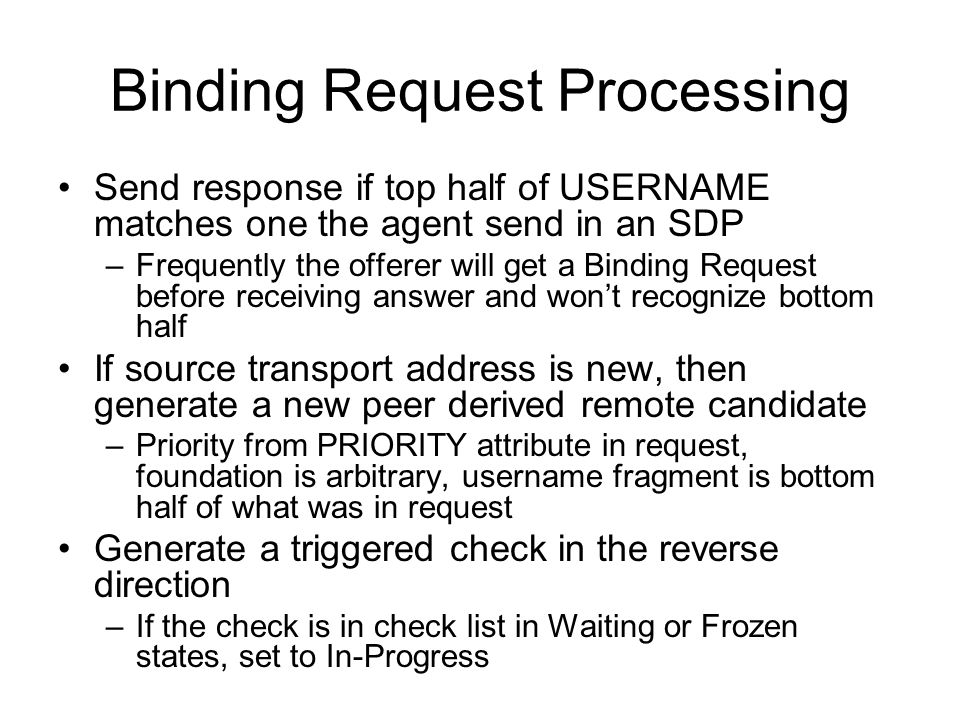 Binding Request Processing Send response if top half of USERNAME matches one the agent send in an SDP –Frequently the offerer will get a Binding Reque